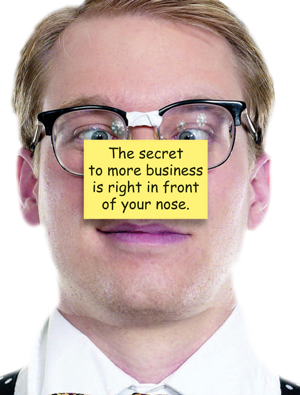 The secret to more business is right in front of your nose